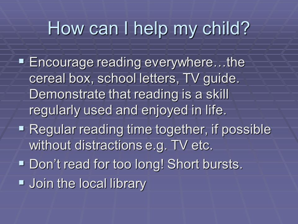How can I help my child.  Encourage reading everywhere…the cereal box, school letters, TV guide.