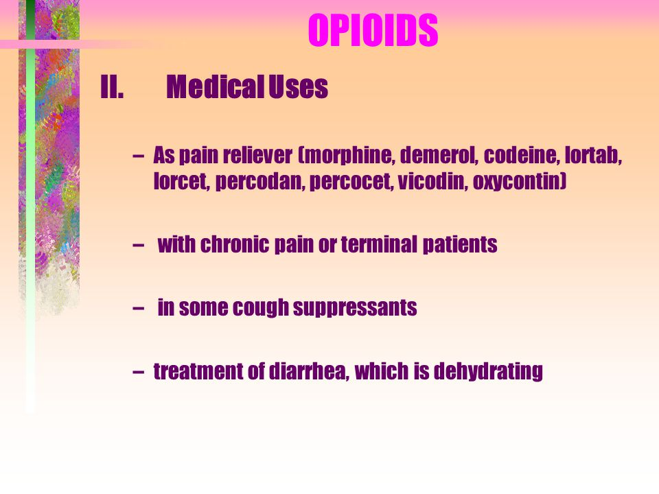 OPIOIDS II. Medical Uses –As pain reliever (morphine, demerol, codeine, lortab, lorcet, percodan, percocet, vicodin, oxycontin) – with chronic pain or