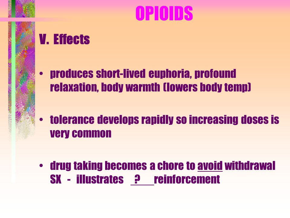 OPIOIDS V. Effects produces short-lived euphoria, profound relaxation, body warmth (lowers body temp) tolerance develops rapidly so increasing doses i