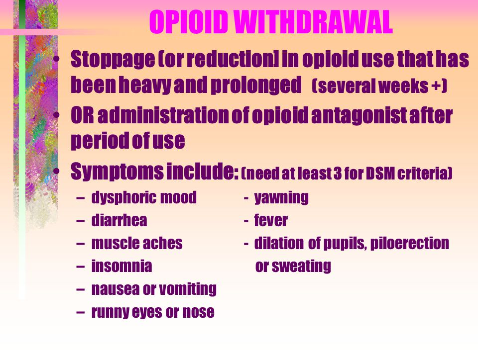 OPIOID WITHDRAWAL Stoppage (or reduction] in opioid use that has been heavy and prolonged (several weeks +) OR administration of opioid antagonist aft