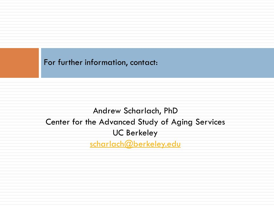 Andrew Scharlach, PhD Center for the Advanced Study of Aging Services UC Berkeley scharlach@berkeley.edu For further information, contact: