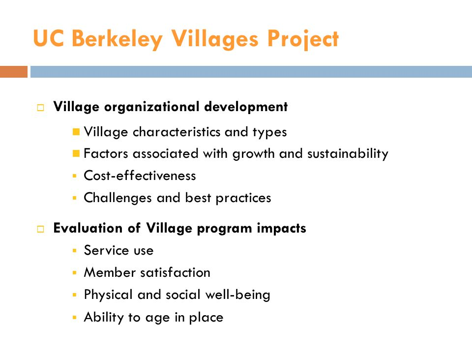 UC Berkeley Villages Project  Village organizational development Village characteristics and types Factors associated with growth and sustainability  Cost-effectiveness  Challenges and best practices  Evaluation of Village program impacts  Service use  Member satisfaction  Physical and social well-being  Ability to age in place