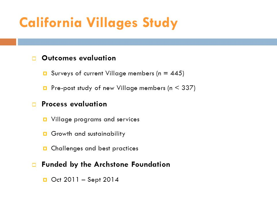 California Villages Study  Outcomes evaluation  Surveys of current Village members (n = 445)  Pre-post study of new Village members (n < 337)  Process evaluation  Village programs and services  Growth and sustainability  Challenges and best practices  Funded by the Archstone Foundation  Oct 2011 – Sept 2014