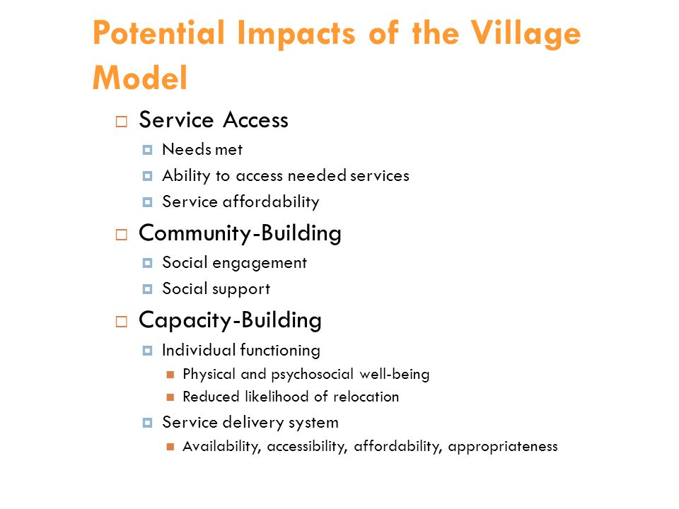 Potential Impacts of the Village Model  Service Access  Needs met  Ability to access needed services  Service affordability  Community-Building  Social engagement  Social support  Capacity-Building  Individual functioning Physical and psychosocial well-being Reduced likelihood of relocation  Service delivery system Availability, accessibility, affordability, appropriateness