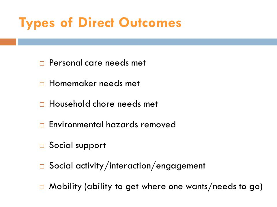 Types of Direct Outcomes  Personal care needs met  Homemaker needs met  Household chore needs met  Environmental hazards removed  Social support  Social activity/interaction/engagement  Mobility (ability to get where one wants/needs to go)