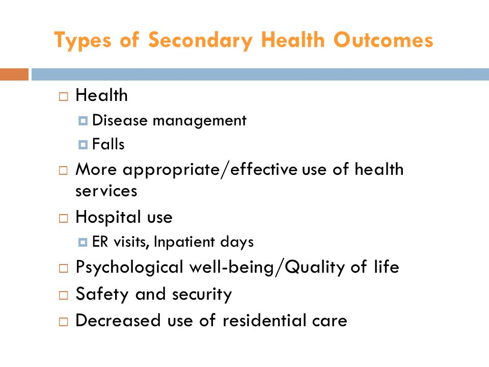 Types of Secondary Health Outcomes  Health  Disease management  Falls  More appropriate/effective use of health services  Hospital use  ER visits, Inpatient days  Psychological well-being/Quality of life  Safety and security  Decreased use of residential care