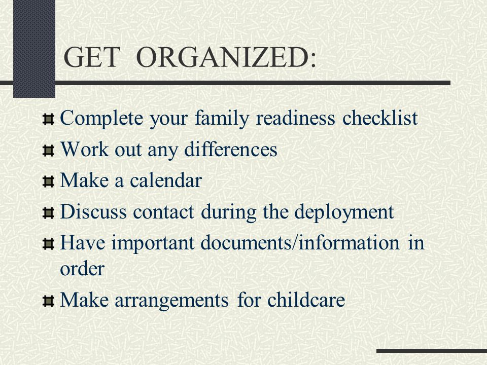 GET ORGANIZED: Complete your family readiness checklist Work out any differences Make a calendar Discuss contact during the deployment Have important documents/information in order Make arrangements for childcare