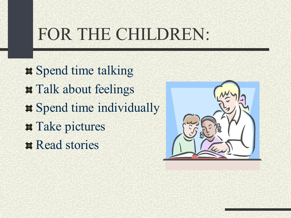 FOR THE CHILDREN: Spend time talking Talk about feelings Spend time individually Take pictures Read stories