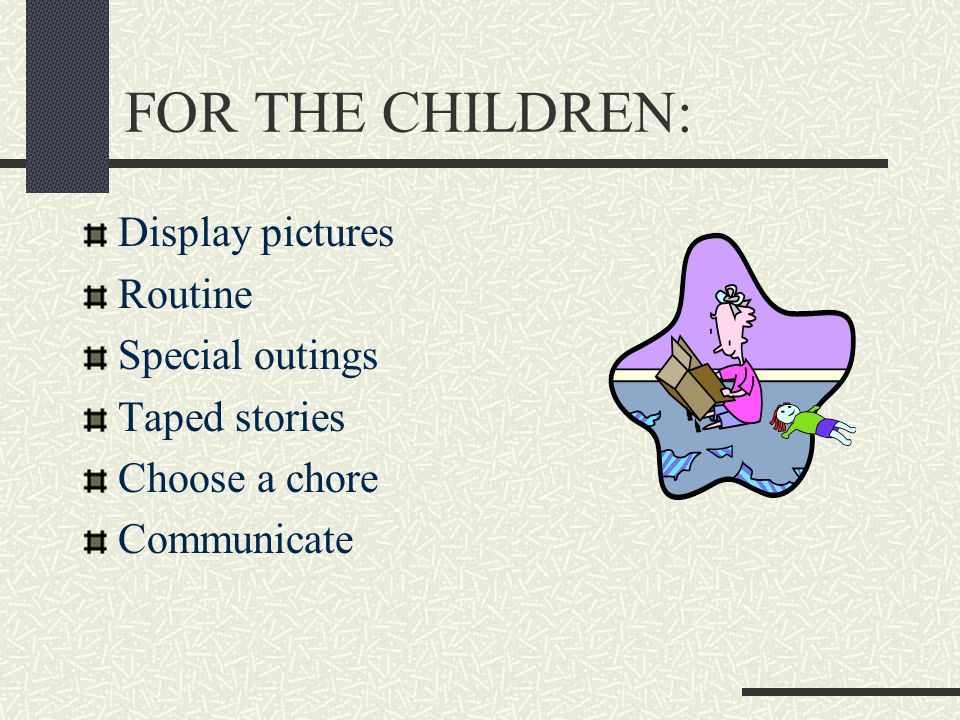 FOR THE CHILDREN: Display pictures Routine Special outings Taped stories Choose a chore Communicate