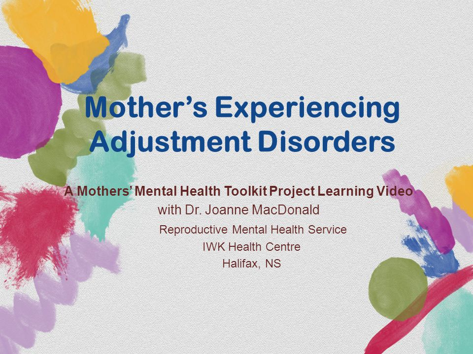 Mother's Experiencing Adjustment Disorders A Mothers' Mental Health Toolkit Project Learning Video with Dr. Joanne MacDonald Reproductive Mental Healt