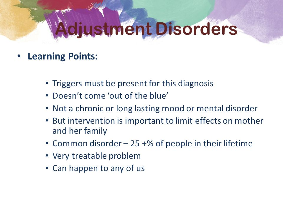 Learning Points: Triggers must be present for this diagnosis Doesn't come 'out of the blue' Not a chronic or long lasting mood or mental disorder But intervention is important to limit effects on mother and her family Common disorder – 25 +% of people in their lifetime Very treatable problem Can happen to any of us Adjustment Disorders