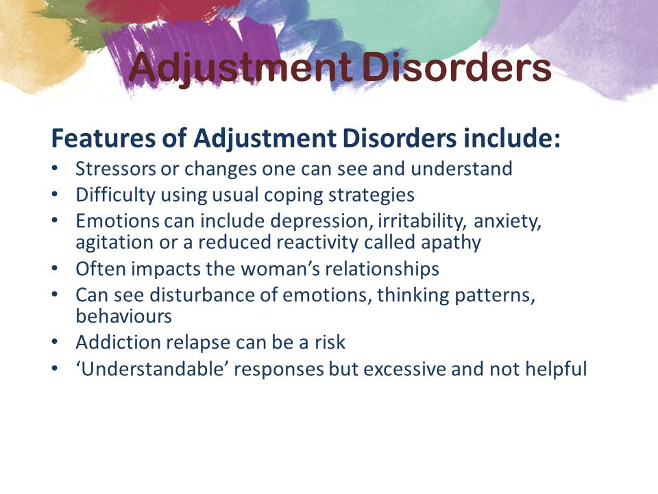 Features of Adjustment Disorders include: Stressors or changes one can see and understand Difficulty using usual coping strategies Emotions can include depression, irritability, anxiety, agitation or a reduced reactivity called apathy Often impacts the woman's relationships Can see disturbance of emotions, thinking patterns, behaviours Addiction relapse can be a risk 'Understandable' responses but excessive and not helpful Adjustment Disorders