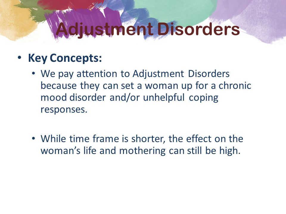 Key Concepts: We pay attention to Adjustment Disorders because they can set a woman up for a chronic mood disorder and/or unhelpful coping responses.