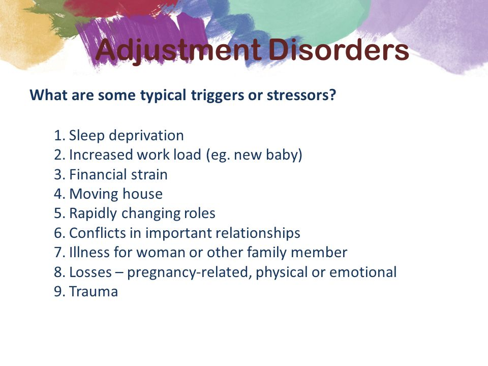 What are some typical triggers or stressors? 1.Sleep deprivation 2.Increased work load (eg. new baby) 3.Financial strain 4.Moving house 5.Rapidly chan