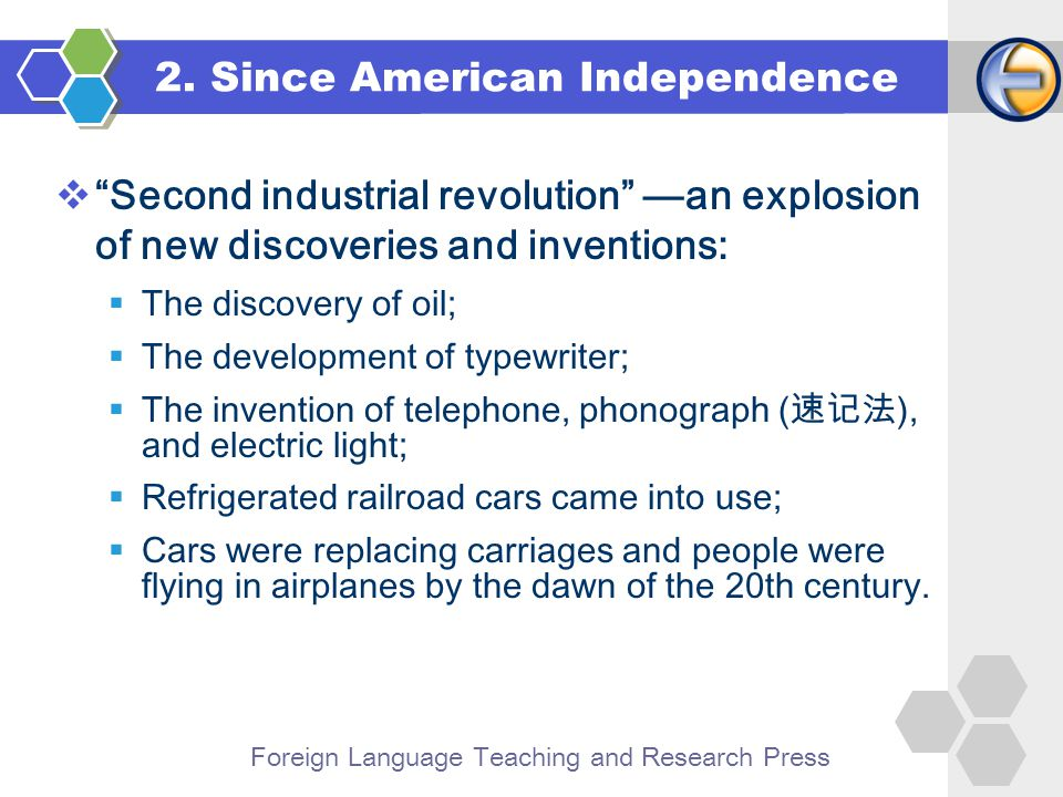 Foreign Language Teaching and Research Press  Second industrial revolution —an explosion of new discoveries and inventions:  The discovery of oil;  The development of typewriter;  The invention of telephone, phonograph (速记法), and electric light;  Refrigerated railroad cars came into use;  Cars were replacing carriages and people were flying in airplanes by the dawn of the 20th century.