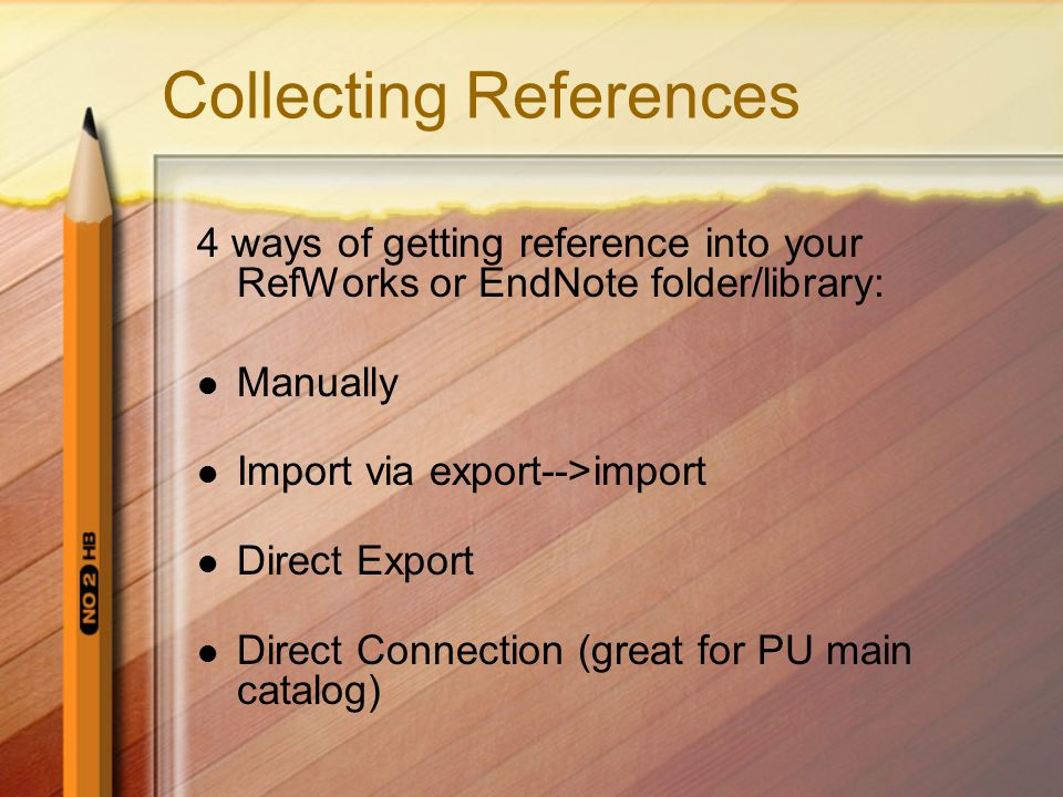Collecting References 4 ways of getting reference into your RefWorks or EndNote folder/library: Manually Import via export-->import Direct Export Direct Connection (great for PU main catalog)