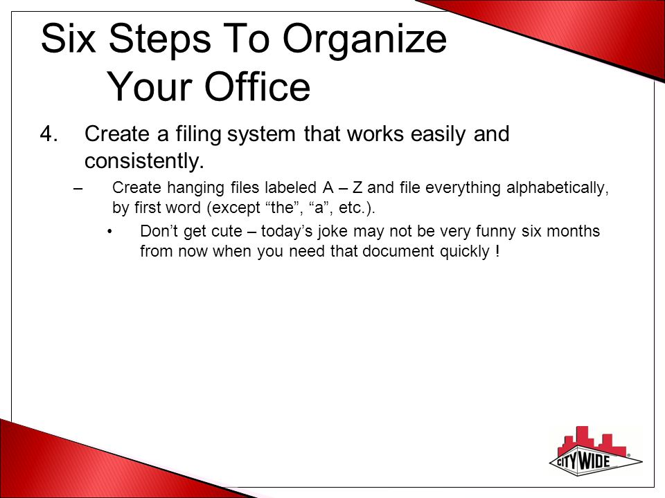 Six Steps To Organize Your Office 4.Create a filing system that works easily and consistently. –Create hanging files labeled A – Z and file everything