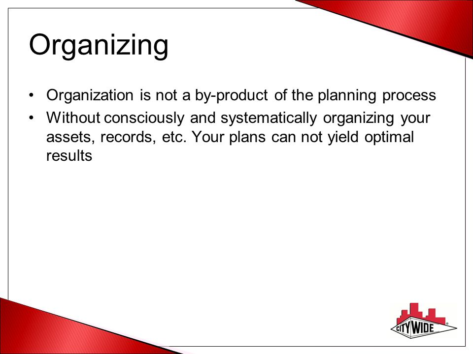Organizing Organization is not a by-product of the planning process Without consciously and systematically organizing your assets, records, etc. Your
