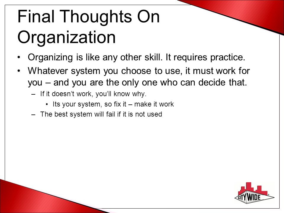 Final Thoughts On Organization Organizing is like any other skill. It requires practice. Whatever system you choose to use, it must work for you – and