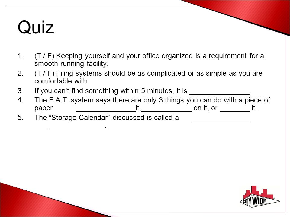 Quiz 1.(T / F) Keeping yourself and your office organized is a requirement for a smooth-running facility. 2.(T / F) Filing systems should be as compli