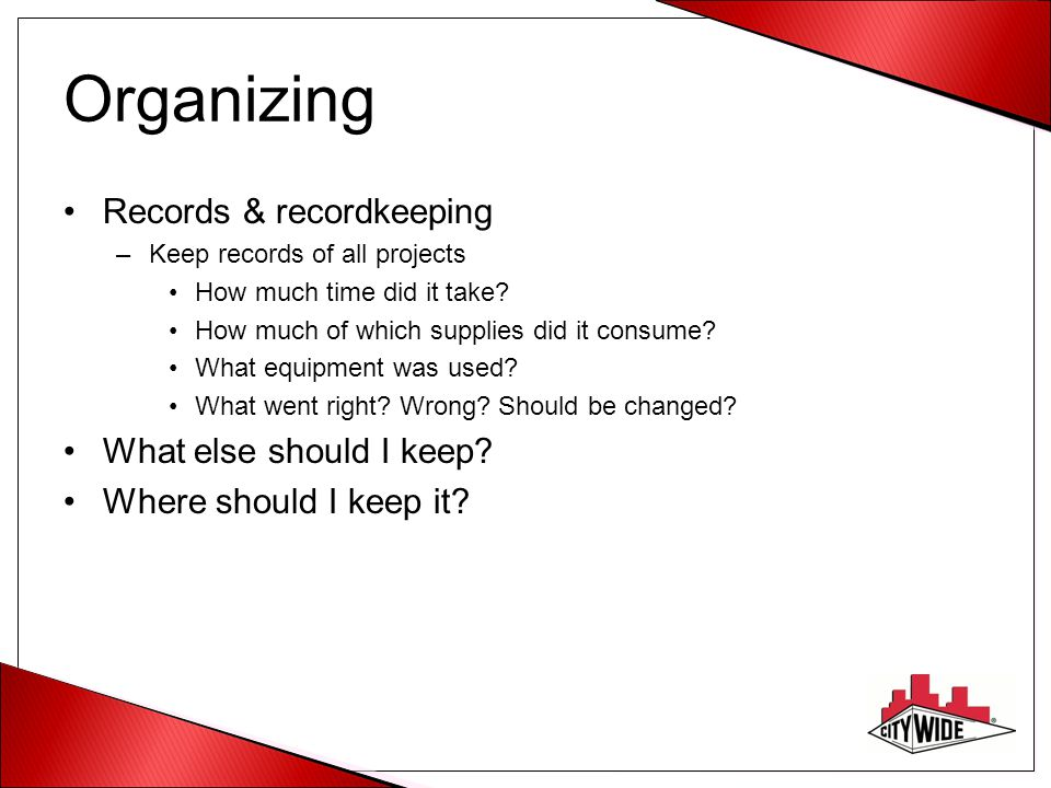 Organizing Records & recordkeeping –Keep records of all projects How much time did it take? How much of which supplies did it consume? What equipment