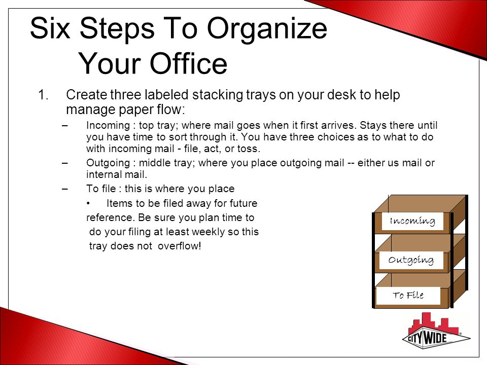 Six Steps To Organize Your Office 1.Create three labeled stacking trays on your desk to help manage paper flow: –Incoming : top tray; where mail goes
