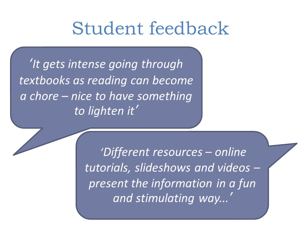 Student feedback 'It gets intense going through textbooks as reading can become a chore – nice to have something to lighten it' ' Different resources
