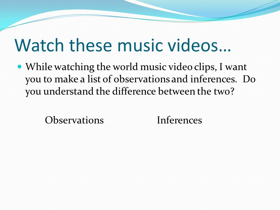 Watch these music videos… While watching the world music video clips, I want you to make a list of observations and inferences. Do you understand the