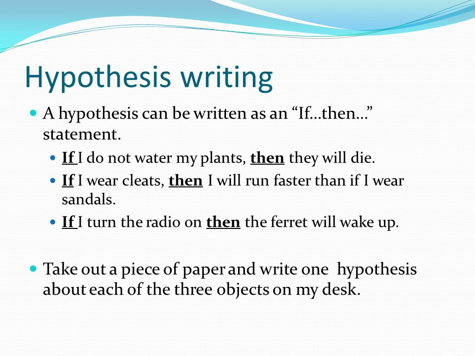"""Hypothesis writing A hypothesis can be written as an """"If…then…"""" statement. If I do not water my plants, then they will die. If I wear cleats, then I w"""