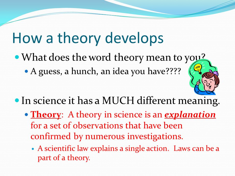 How a theory develops What does the word theory mean to you? A guess, a hunch, an idea you have???? In science it has a MUCH different meaning. Theory