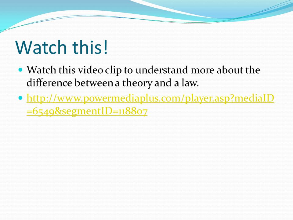 Watch this! Watch this video clip to understand more about the difference between a theory and a law. http://www.powermediaplus.com/player.asp?mediaID