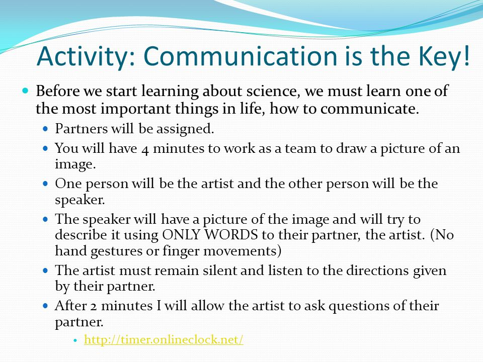 Activity: Communication is the Key! Before we start learning about science, we must learn one of the most important things in life, how to communicate