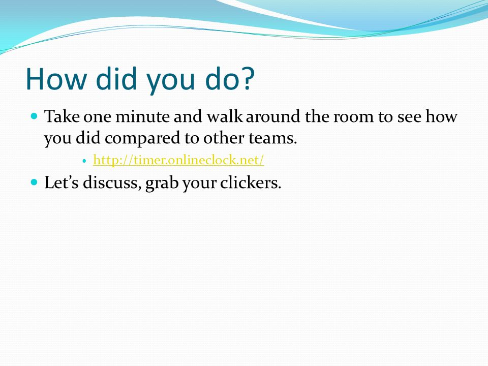 How did you do? Take one minute and walk around the room to see how you did compared to other teams. http://timer.onlineclock.net/ Let's discuss, grab