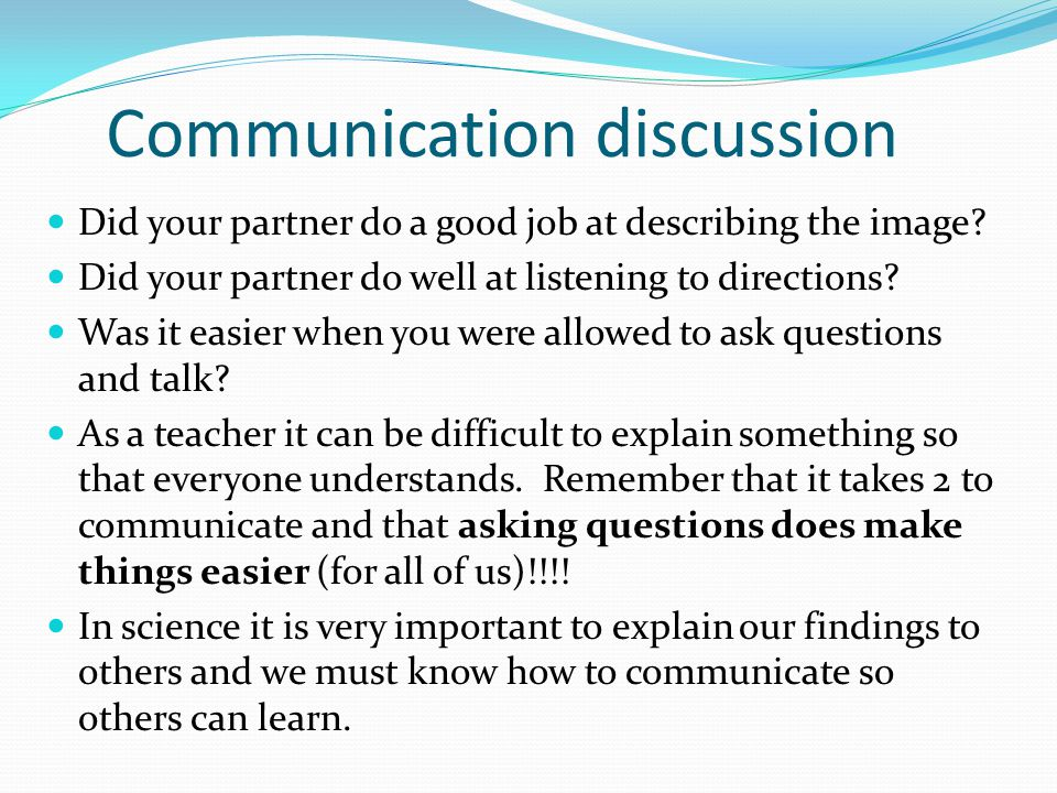 Communication discussion Did your partner do a good job at describing the image? Did your partner do well at listening to directions? Was it easier wh