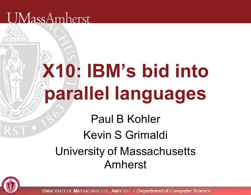 U NIVERSITY OF M ASSACHUSETTS, A MHERST Department of Computer Science X10: IBM's bid into parallel languages Paul B Kohler Kevin S Grimaldi University of Massachusetts Amherst