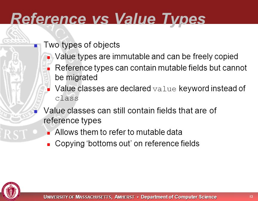U NIVERSITY OF M ASSACHUSETTS, A MHERST Department of Computer Science 12 Reference vs Value Types Two types of objects Value types are immutable and can be freely copied Reference types can contain mutable fields but cannot be migrated Value classes are declared value keyword instead of class Value classes can still contain fields that are of reference types Allows them to refer to mutable data Copying 'bottoms out' on reference fields