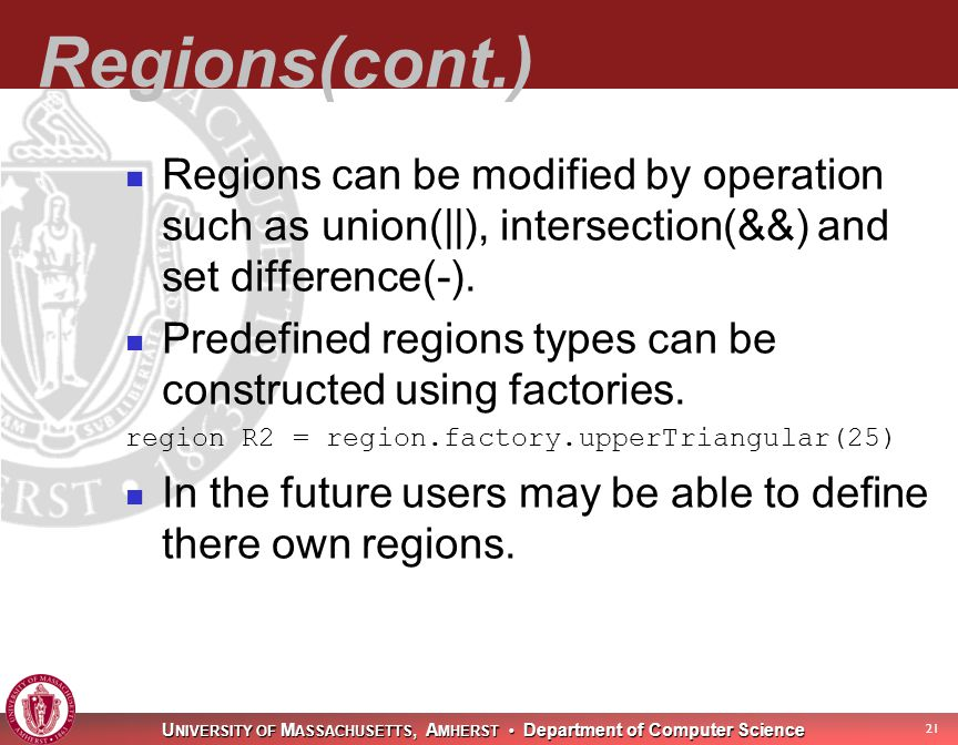U NIVERSITY OF M ASSACHUSETTS, A MHERST Department of Computer Science 21 Regions(cont.) Regions can be modified by operation such as union(||), intersection(&&) and set difference(-).