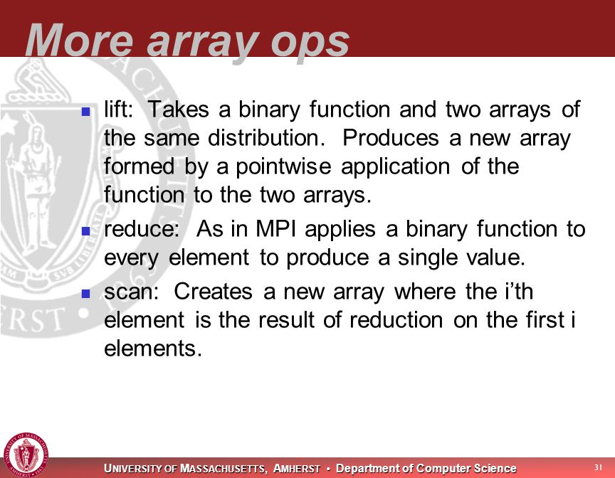 U NIVERSITY OF M ASSACHUSETTS, A MHERST Department of Computer Science 31 More array ops lift: Takes a binary function and two arrays of the same distribution.