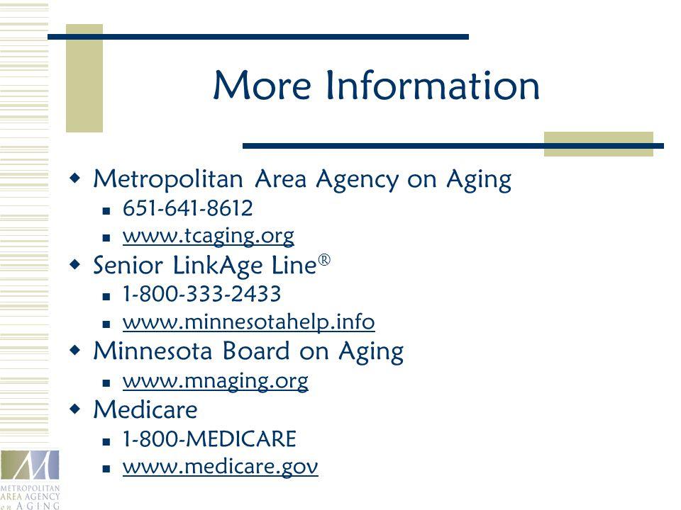 More Information  Metropolitan Area Agency on Aging 651-641-8612 www.tcaging.org  Senior LinkAge Line ® 1-800-333-2433 www.minnesotahelp.info  Minnesota Board on Aging www.mnaging.org  Medicare 1-800-MEDICARE www.medicare.gov