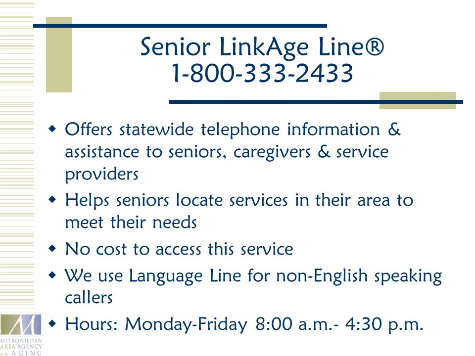 Senior LinkAge Line® 1-800-333-2433  Offers statewide telephone information & assistance to seniors, caregivers & service providers  Helps seniors locate services in their area to meet their needs  No cost to access this service  We use Language Line for non-English speaking callers  Hours: Monday-Friday 8:00 a.m.- 4:30 p.m.
