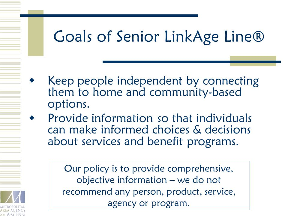 Goals of Senior LinkAge Line®  Keep people independent by connecting them to home and community-based options.