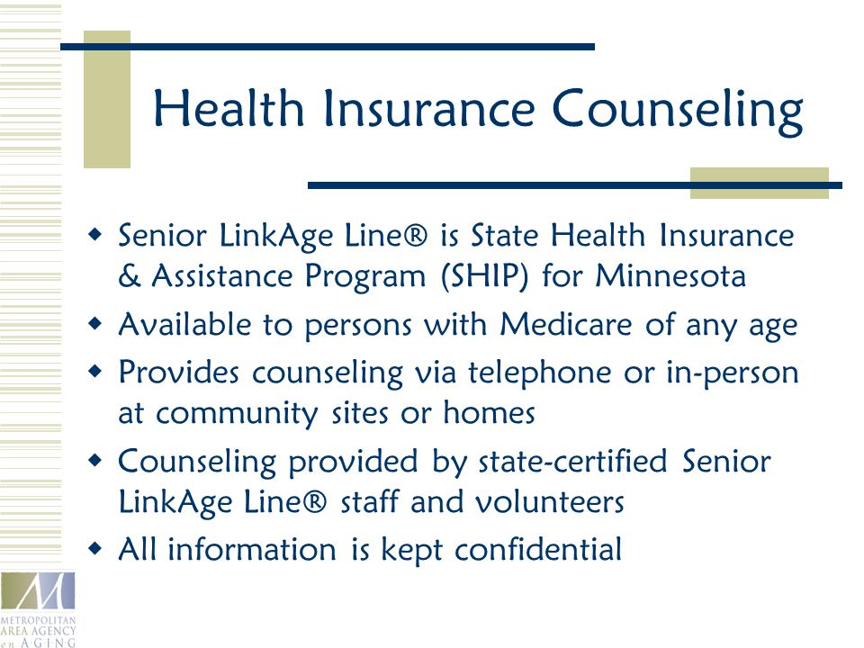 Health Insurance Counseling  Senior LinkAge Line® is State Health Insurance & Assistance Program (SHIP) for Minnesota  Available to persons with Medicare of any age  Provides counseling via telephone or in-person at community sites or homes  Counseling provided by state-certified Senior LinkAge Line® staff and volunteers  All information is kept confidential
