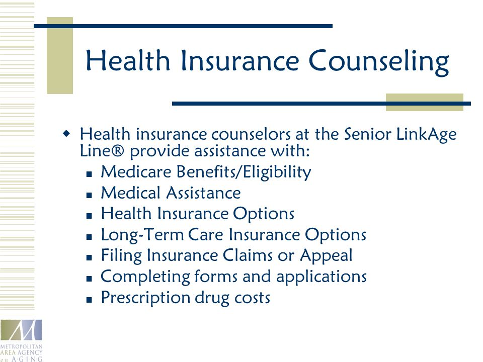 Health Insurance Counseling  Health insurance counselors at the Senior LinkAge Line® provide assistance with: Medicare Benefits/Eligibility Medical Assistance Health Insurance Options Long-Term Care Insurance Options Filing Insurance Claims or Appeal Completing forms and applications Prescription drug costs