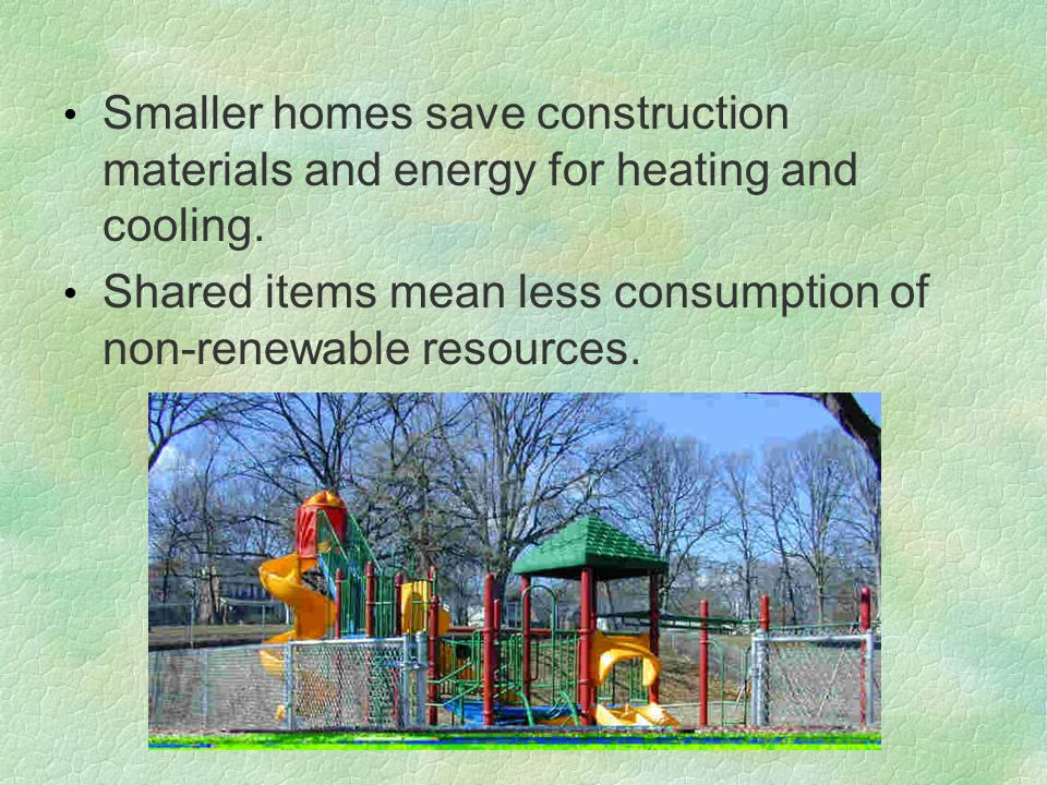 Smaller homes save construction materials and energy for heating and cooling. Shared items mean less consumption of non-renewable resources.