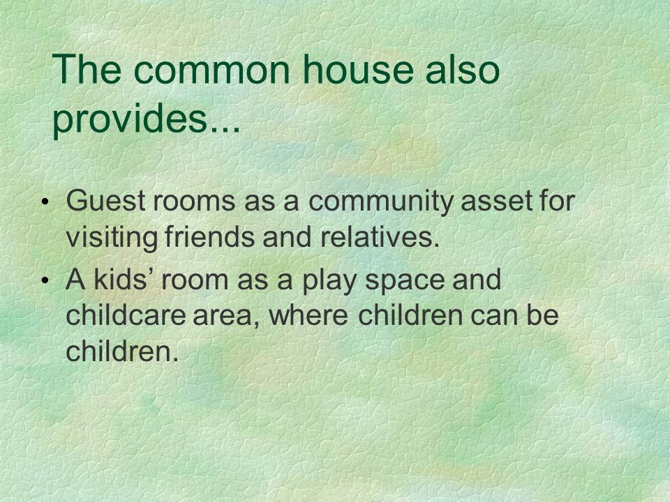 The common house also provides... Guest rooms as a community asset for visiting friends and relatives. A kids' room as a play space and childcare area