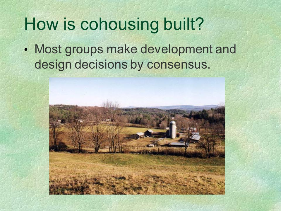 How is cohousing built Most groups make development and design decisions by consensus.