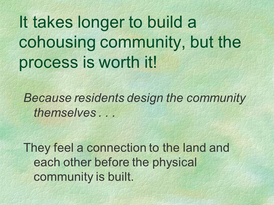 It takes longer to build a cohousing community, but the process is worth it.