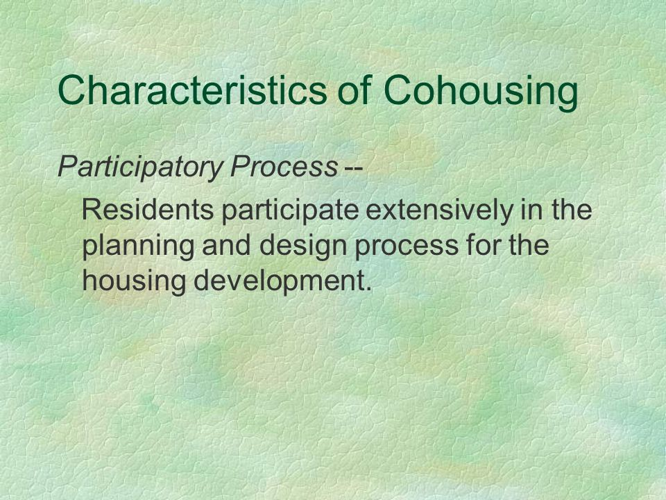 Characteristics of Cohousing Participatory Process -- Residents participate extensively in the planning and design process for the housing development