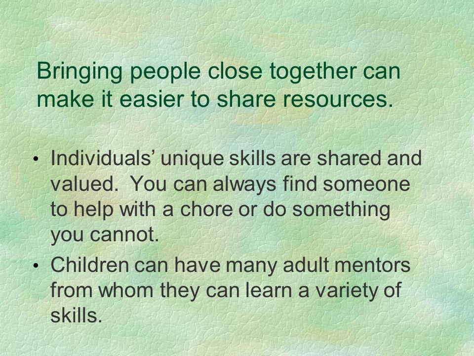 Bringing people close together can make it easier to share resources. Individuals' unique skills are shared and valued. You can always find someone to