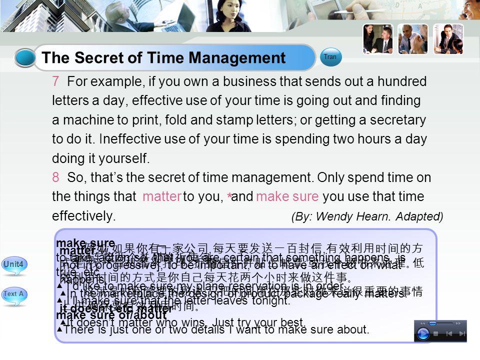 例如, 如果你有一家公司, 每天要发送一百封信, 有效利用时间的方 式是, 找一台机器来打印、折叠信件并贴上邮票 ; 或找个秘书来处理。低 效利用时间的方式是你自己每天花两个小时来做这件事。 这就是时间管理的秘诀 : 只把时间用在那些对你来说很重要的事情 上, 并确保要有效利用时间。 matter vi.